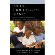 On the Shoulders of Giants: Celebrating African American Authors of Young Adult Literature, Hardcover/Steven T. Bickmore