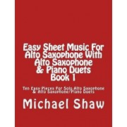 Easy Sheet Music for Alto Saxophone with Alto Saxophone & Piano Duets Book 1: Ten Easy Pieces for Solo Alto Saxophone & Alto Saxophone/Piano Duets, Paperback/Michael Shaw