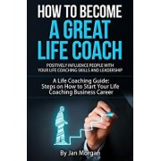 How to Become a Great Life Coach. Positively Influence People with Your Life Coaching Skills and Leadership: A Life Coaching Guide: Steps on How to St, Paperback/Jan Morgan