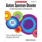 Autism Spectrum Disorder in the Inclusive Classroom, 2nd Edition: How to Reach & Teach Students with Asd, Paperback/Barbara Boroson