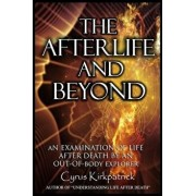 The Afterlife and Beyond: An Examination of Life After Death by an Out-Of-Body Explorer, Paperback/Cyrus Kirkpatrick