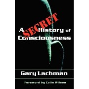 A Secret History of Consciousness by Gary Lachman & Colin Wilson