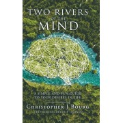 Two Rivers of the Mind: A Simple and Fun Guide to Your Desires in Life, Hardcover/Christopher J. Bourg