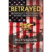 Betrayed: The Shocking True Story of Extortion 17 as Told by a Navy Seal's Father, Paperback