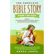 The Complete Bible Story Book For Kids: True Bible Stories For Children About The Old and The New Testament Every Christian Child Should Know, Paperback/Karen Jones