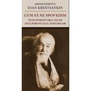 Cum sa ne spovedim dupa indreptarul celor Zece Porunci si al Fericirilor - Ioan Krestiankin