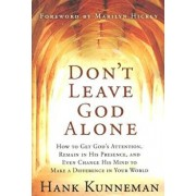 Don't Leave God Alone: How to Get God's Attention, Remain in His Presence, and Even Change His Mind to Make a Difference in Your World, Paperback/Hank Kunneman