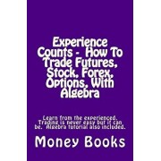 Experience Counts - How to Trade Futures, Stock, Forex, Options, with Algebra: Learn from the Experienced, Trading Is Never Easy But It Can Be. Algebr, Paperback/Money Books