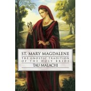 St. Mary Magdalene: The Gnostic Tradition of the Holy Bride, Paperback/Tau Malachi