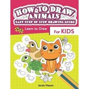 How to Draw Animals Easy Step by Step Drawing Guide: Learn to Draw for Kids, Paperback/Jacob Mason