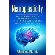 Neuroplasticity: The Power of Positive Thinking and the Fascinating Ability of the Brain to Change Itself, Paperback/Natalie Brooks