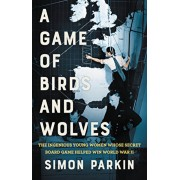 A Game of Birds and Wolves: The Ingenious Young Women Whose Secret Board Game Helped Win World War II, Hardcover/Simon Parkin