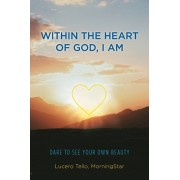 Within the Heart of God, I Am: Dare to See Your Own Beauty, Paperback/Morningstar Lucero Tello
