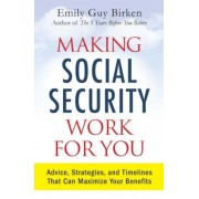 Making Social Security Work for You: Advice, Strategies, and Timelines That Can Maximize Your Benefits, Paperback