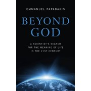 Beyond God. A Scientist's Search for the Meaning of Life in the 21st Century, Paperback/Emmanuel P. Papadakis