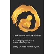 The Ultimate Book of Wisdom: A Guide to Spiritual and Financial Prosperity, Paperback/Esq Lafoy Orlando Thomas III