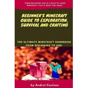 Beginner's Minecraft Guide to Exploration, Survival and Crafting: The Ultimate Minecraft Handbook from Beginning to End., Paperback/Andrei Coulson