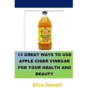 13 Great Ways To Use Apple Cider Vinegar For Your Health and Beauty: ...the essential handbook for Apple Cider Vinegar., Paperback/Alice Donald