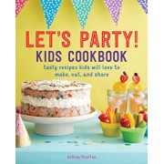 Let's Party! Kids Cookbook: Tasty Recipes Kids Will Love to Make, Eat, and Share, Paperback/Ashley Moulton