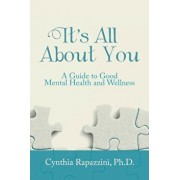 It's All about You: A Guide to Good Mental Health and Wellness, Paperback/Ph. D. Cynthia Rapazzini