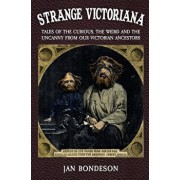 Strange Victoriana: Tales of the Curious, the Weird and the Uncanny from Our Victorians Ancestors, Paperback/Jan Bondeson