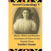 Secret Genealogy V: Black, White and Hamite; Ancestors of Color in Our Family Trees, Paperback/Suellen Ocean