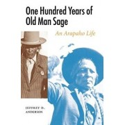 One Hundred Years of Old Man Sage: An Arapaho Life, Paperback/Jeffrey D. Anderson
