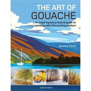 The Art of Gouache: An Inspiring and Practical Guide to Painting with This Exciting Medium, Paperback/Jeremy Ford