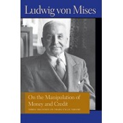 On the Manipulation of Money and Credit: Three Treatises on Trade-Cycle Theory, Paperback/Ludwig Von Mises