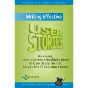 Writing Effective User Stories: As a User, I Can Express a Business Need in User Story Format to Get the It Solution I Need, Paperback