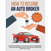 How to Become an Auto Broker: Learn All the Techniques to Master the Process of Negotiating a Vehicle on Behalf of Your Buyer and to Become the Best, Paperback/E. R. Rodriguez
