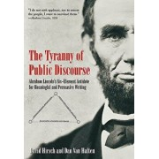 The Tyranny of Public Discourse: Abraham Lincoln's Six-Element Antidote for Meaningful and Persuasive Writing, Hardcover/David Hirsch