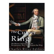 The Culper Ring: The History and Legacy of the Revolutionary War's Most Famous Spy Ring, Paperback/Charles River Editors