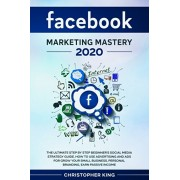 Facebook Marketing Mastery 2020: The ultimate step by step beginner's social media strategy guide. How to use advertising and ads for grow your small, Paperback/Christopher King