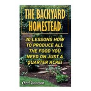 The Backyard Homestead: 30 Lessons How To Produce All The Food You Need On Just A Quarter Acre!, Paperback/Chad Isaacson