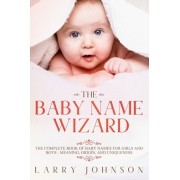 The Baby Name Wizard: The Complete Book of Baby Names for Girls and Boys - Meaning, Origin, and Uniqueness, Paperback/Larry Johnson