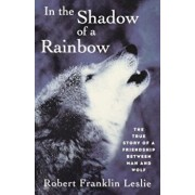 In the Shadow of a Rainbow: The True Story of a Friendship Between Man and Wolf, Paperback/Robert Franklin Leslie