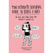 The Ultimate Survival Guide to Being a Girl: On Love, Body Image, School, and Making It Through Life, Paperback