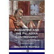 Augustine and the Pelagian Controversy: The Doctrines and Theology of Pelagius in the Early Christian Church, Paperback/Benjamin B. Warfield