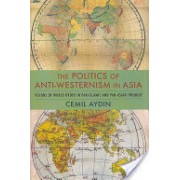 Politics of Anti-Westernism in Asia - Visions of World Order in Pan-Islamic and Pan-Asian Thought (9780231137782)