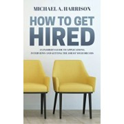 How to Get Hired: An Insider's Guide to Applications, Interviews and Getting the Job of Your Dreams, Paperback/Michael A. Harrison