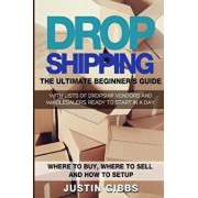 Dropshipping: The Ultimate Beginner's Guide, with Lists of Dropship Vendors and Wholesalers, Ready to Start in a Day. (Where to Buy,, Paperback/Justin Gibbs