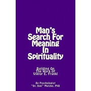 Man's Search For Meaning In Spirituality: Building On The Work Of Viktor E. Frankl, Paperback/Dan Matzke Phd