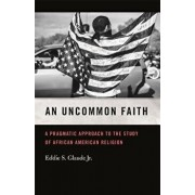 An Uncommon Faith: A Pragmatic Approach to the Study of African American Religion, Paperback/Eddie S. Glaude