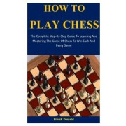 How To Play Chess: The Complete Step-By-Step Guide To Learning And Mastering The Game Of Chess To Win Each And Every Game, Paperback/Frank Donald