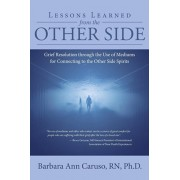 Lessons Learned from the Other Side: Grief Resolution Through the Use of Mediums for Connecting to the Other Side Spirits, Paperback/Rn Ph. D., Barbara Ann Caruso