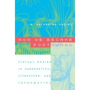 How We Became Posthuman: Virtual Bodies in Cybernetics, Literature, and Informatics, Paperback