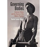 Governing Bodies: American Politics and the Shaping of the Modern Physique, Hardcover/Rachel Louise Moran