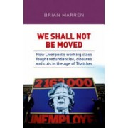 We Shall Not be Moved - How Liverpool's Working Class Fought Redundancies, Closures and Cuts in the Age of Thatcher (Marren Brian)(Paperback) (9781526132963)