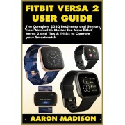 Fitbit Versa 2 User Guide: The Complete 2020 Beginners and Seniors User Manual to Master the New Fitbit Versa 2 and Tips & Tricks to Operate your, Paperback/Aaron Madison